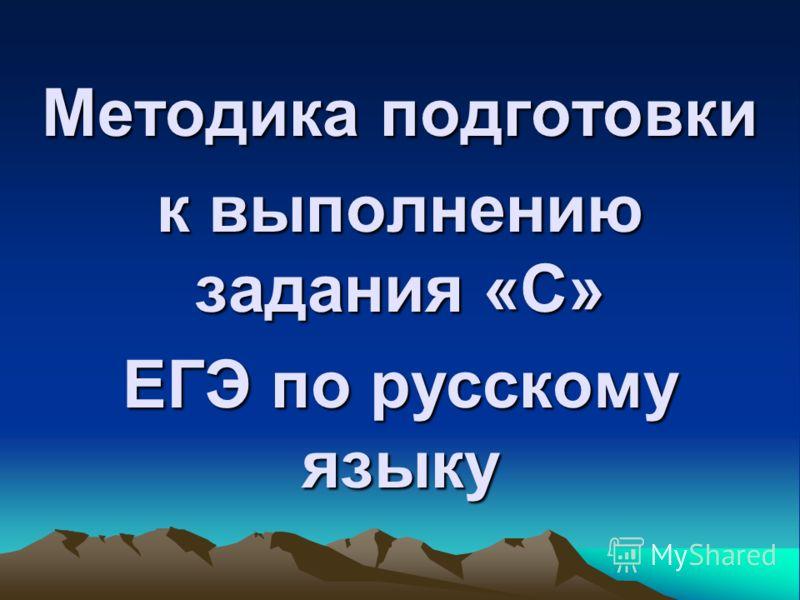 Методика подготовки к выполнению задания «С» ЕГЭ по русскому языку