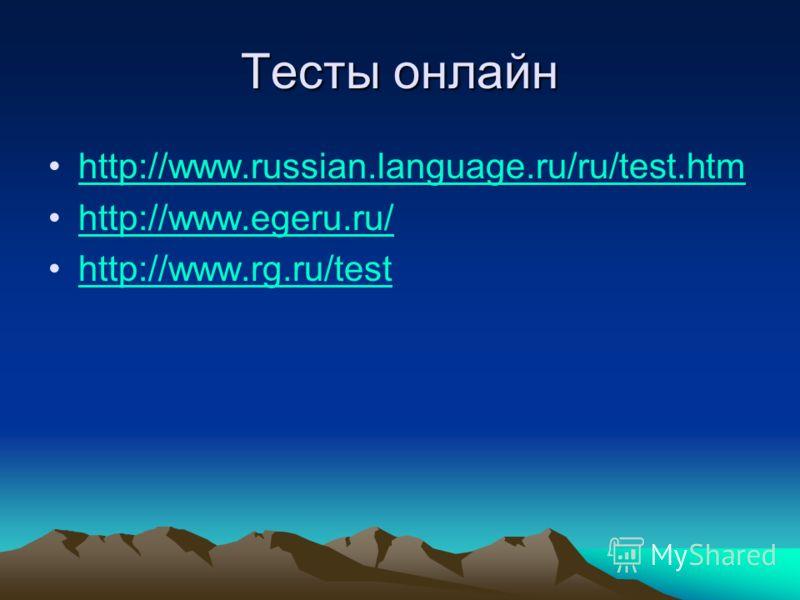 Тесты онлайн http://www.russian.language.ru/ru/test.htm http://www.egeru.ru/ http://www.rg.ru/test