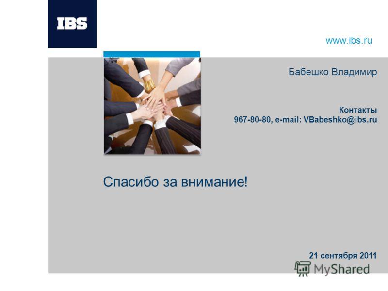 www.ibs.ru Спасибо за внимание! Бабешко Владимир Контакты 967-80-80, e-mail: VBabeshko@ibs.ru 21 сентября 2011