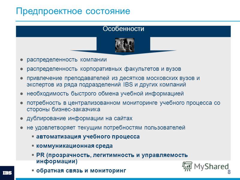 8 Предпроектное состояние Особенности распределенность компании распределенность корпоративных факультетов и вузов привлечение преподавателей из десятков московских вузов и экспертов из ряда подразделений IBS и других компаний необходимость быстрого