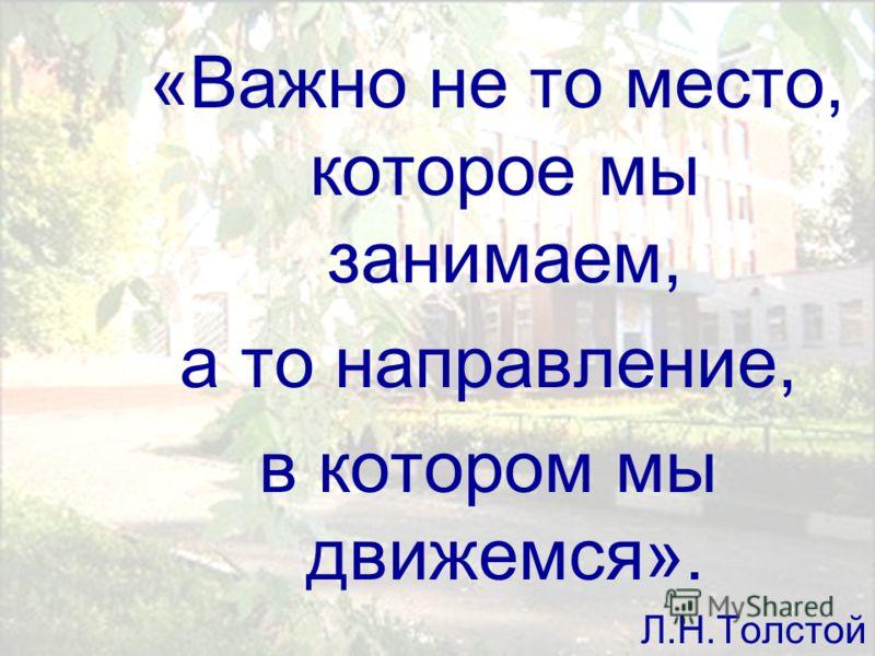 «Важно не то место, которое мы занимаем, а то направление, в котором мы движемся». Л.Н.Толстой