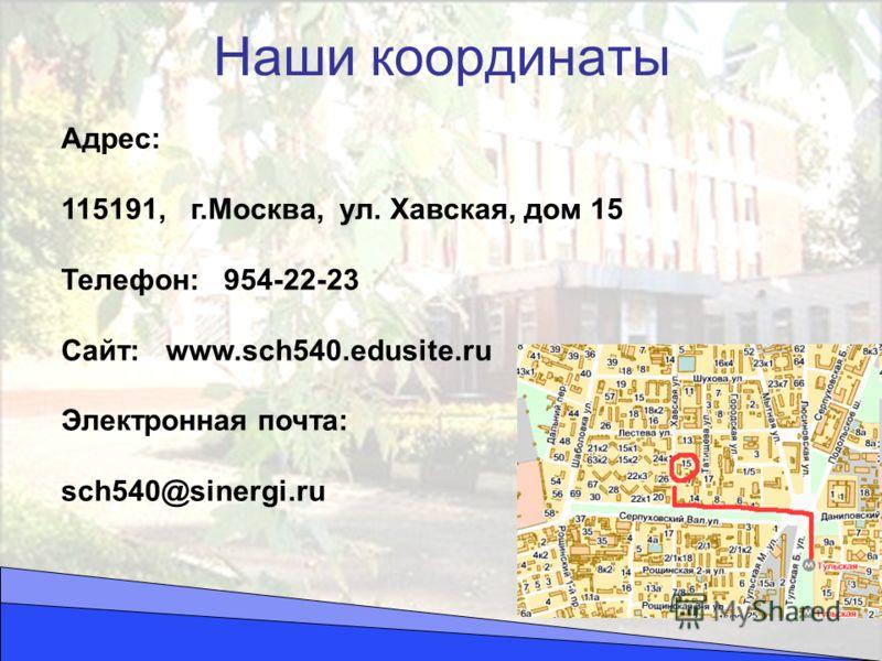 Наши координаты Адрес: 115191, г.Москва, ул. Хавская, дом 15 Телефон: 954-22-23 Сайт: www.sch540.edusite.ru Электронная почта: sch540@sinergi.ru