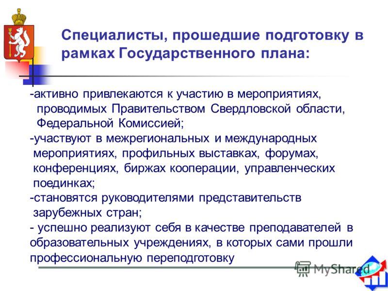 Специалисты, прошедшие подготовку в рамках Государственного плана: -активно привлекаются к участию в мероприятиях, проводимых Правительством Свердловской области, Федеральной Комиссией; -участвуют в межрегиональных и международных мероприятиях, профи