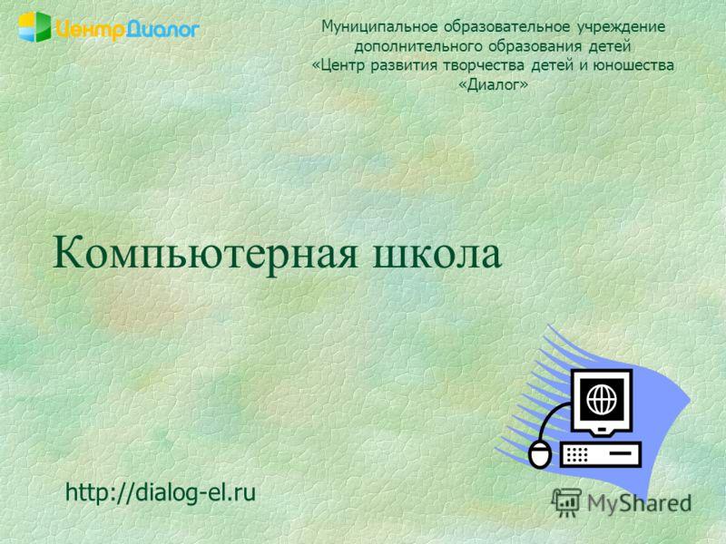 Компьютерная школа Муниципальное образовательное учреждение дополнительного образования детей «Центр развития творчества детей и юношества «Диалог» http://dialog-el.ru