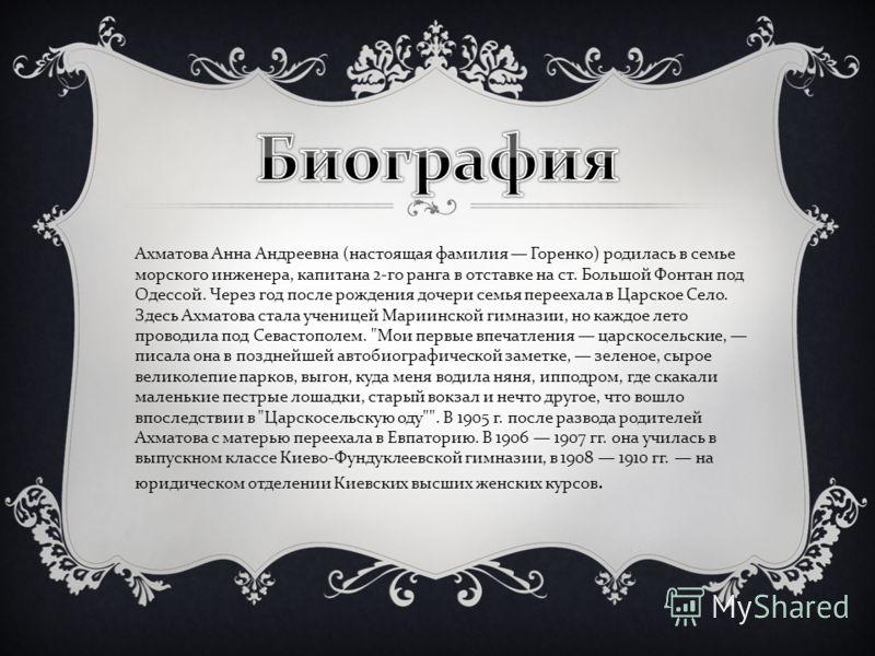 Ахматова Анна Андреевна ( настоящая фамилия Горенко ) родилась в семье морского инженера, капитана 2- го ранга в отставке на ст. Большой Фонтан под Одессой. Через год после рождения дочери семья переехала в Царское Село. Здесь Ахматова стала ученицей