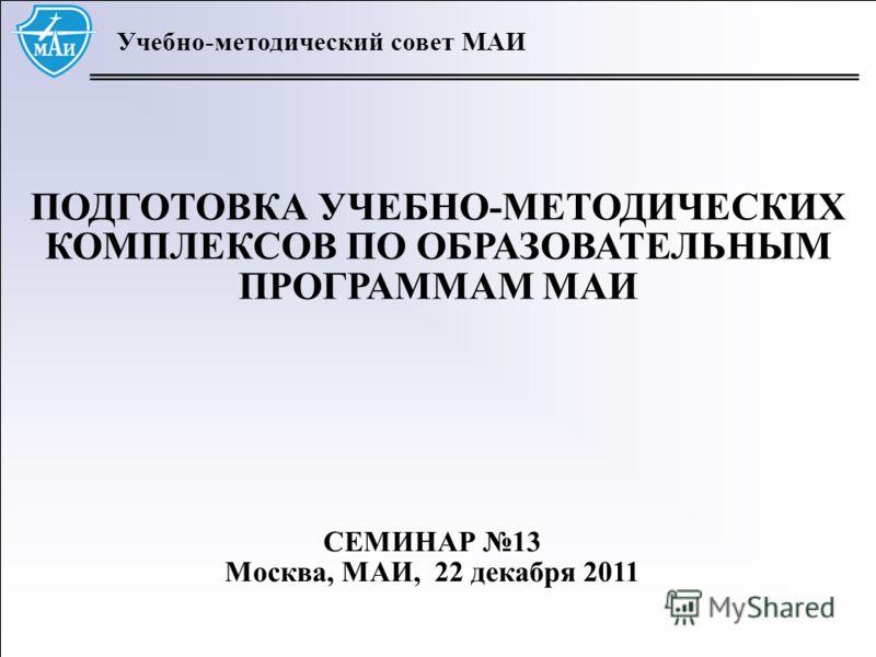 1 Учебно-методический совет МАИ ПОДГОТОВКА УЧЕБНО-МЕТОДИЧЕСКИХ КОМПЛЕКСОВ ПО ОБРАЗОВАТЕЛЬНЫМ ПРОГРАММАМ МАИ СЕМИНАР 13 Москва, МАИ, 22 декабря 2011