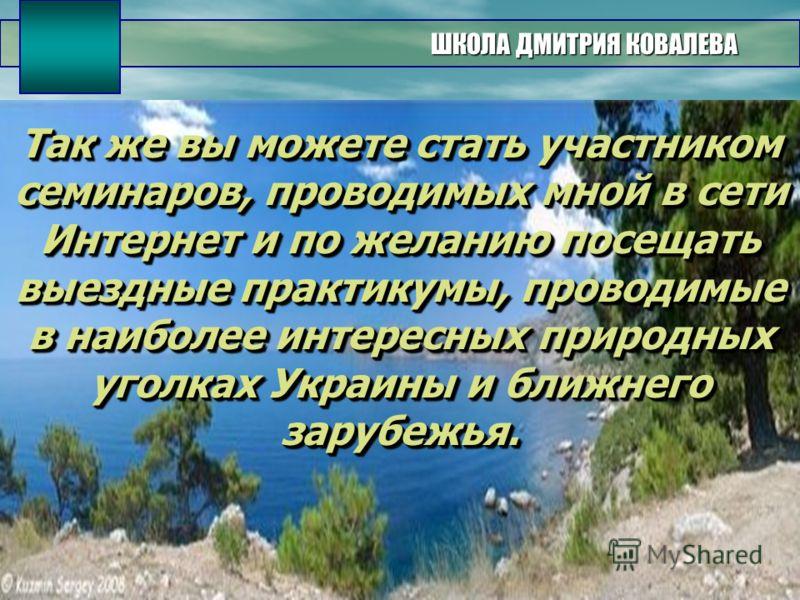 ШКОЛА ДМИТРИЯ КОВАЛЕВА Так же вы можете стать участником семинаров, проводимых мной в сети Интернет и по желанию посещать выездные практикумы, проводимые в наиболее интересных природных уголках Украины и ближнего зарубежья.
