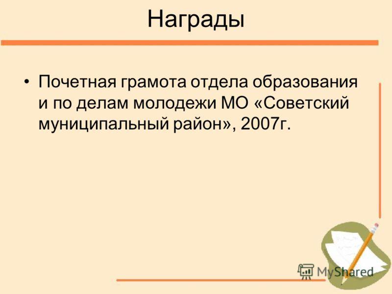 Награды Почетная грамота отдела образования и по делам молодежи МО «Советский муниципальный район», 2007г.