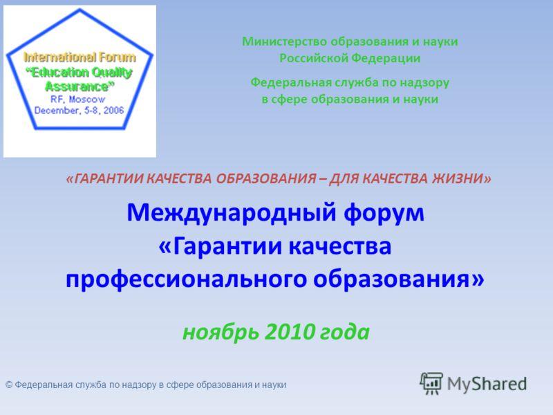 Международный форум «Гарантии качества профессионального образования» ноябрь 2010 года Министерство образования и науки Российской Федерации Федеральная служба по надзору в сфере образования и науки «ГАРАНТИИ КАЧЕСТВА ОБРАЗОВАНИЯ – ДЛЯ КАЧЕСТВА ЖИЗНИ