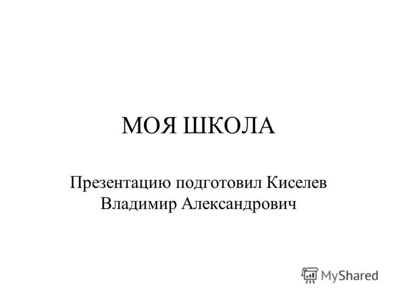 МОЯ ШКОЛА Презентацию подготовил Киселев Владимир Александрович