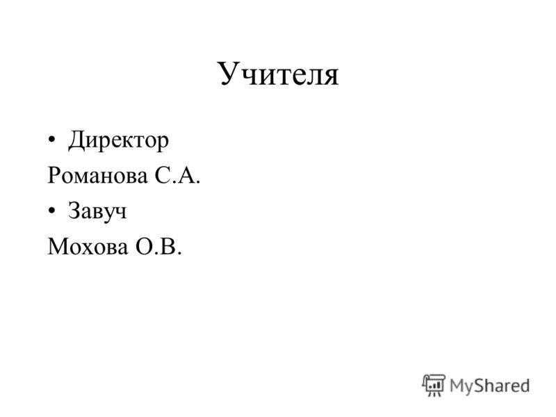 Учителя Директор Романова С.А. Завуч Мохова О.В.