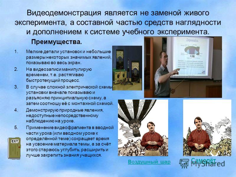 Видеодемонстрация является не заменой живого эксперимента, а составной частью средств наглядности и дополнением к системе учебного эксперимента. 1.Мелкие детали установок и небольшие размеры некоторых значимых явлений, показываю во весь экран. 2.На в