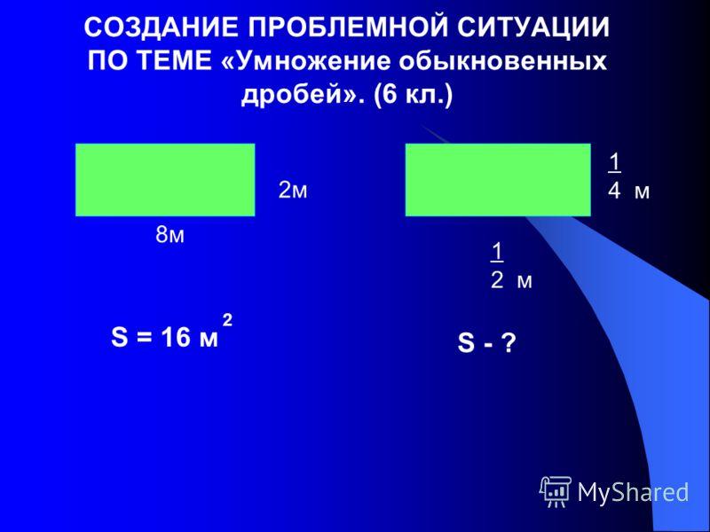 СОЗДАНИЕ ПРОБЛЕМНОЙ СИТУАЦИИ ПО ТЕМЕ «Умножение обыкновенных дробей». (6 кл.) 8м 2м 1 2 м 1 4 м S = 16 м 2 S - ?