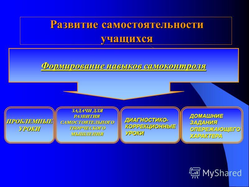 Развитие самостоятельности учащихся Формирование навыков самоконтроля ЗАДАЧИ ДЛЯ РАЗВИТИЯСАМОСТОЯТЕЛЬНОГОТВОРЧЕСКОГОМЫШЛЕНИЯПРОБЛЕМНЫЕУРОКИ ДИАГНОСТИКО-КОРРЕКЦИОННЫЕУРОКИ ДОМАШНИЕЗАДАНИЯОПЕРЕЖАЮЩЕГОХАРАКТЕРА