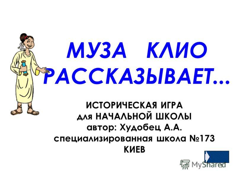 1 МУЗА КЛИО РАССКАЗЫВАЕТ... ИСТОРИЧЕСКАЯ ИГРА для НАЧАЛЬНОЙ ШКОЛЫ автор: Худобец А.А. специализированная школа 173 КИЕВ