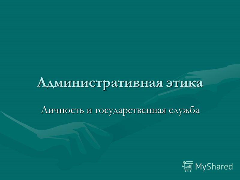 Административная этика Личность и государственная служба