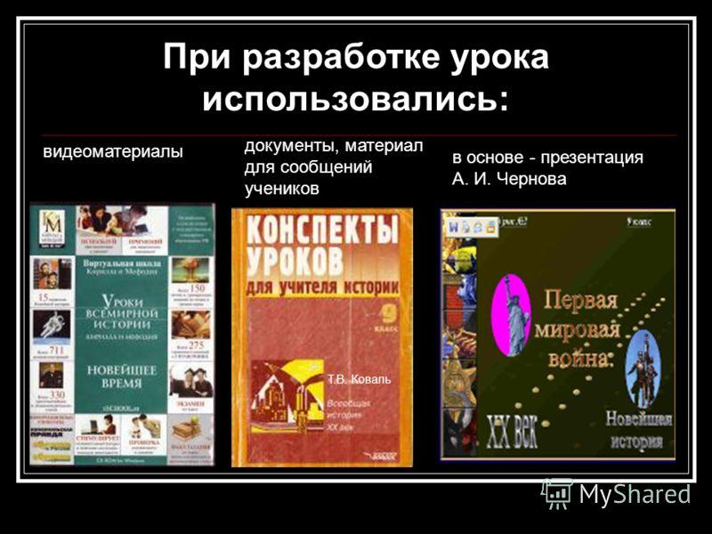 При разработке урока использовались: в основе - презентация А. И. Чернова видеоматериалы документы, материал для сообщений учеников Т.В. Коваль