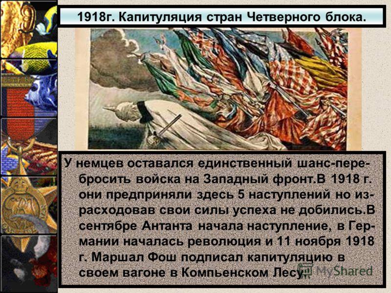 1918г. Капитуляция стран Четверного блока. У немцев оставался единственный шанс-пере- бросить войска на Западный фронт.В 1918 г. они предприняли здесь 5 наступлений но из- расходовав свои силы успеха не добились.В сентябре Антанта начала наступление,