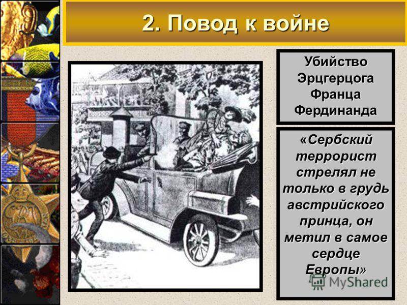 2. Повод к войне УбийствоЭрцгерцогаФранцаФердинанда «Сербский террорист стрелял не только в грудь австрийского принца, он метил в самое сердце Европы»