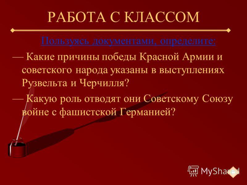 РАБОТА С КЛАССОМ Пользуясь документами, определите: Какие причины победы Красной Армии и советского народа указаны в выступлениях Рузвельта и Черчилля? Какую роль отводят они Советскому Союзу войне с фашистской Германией?