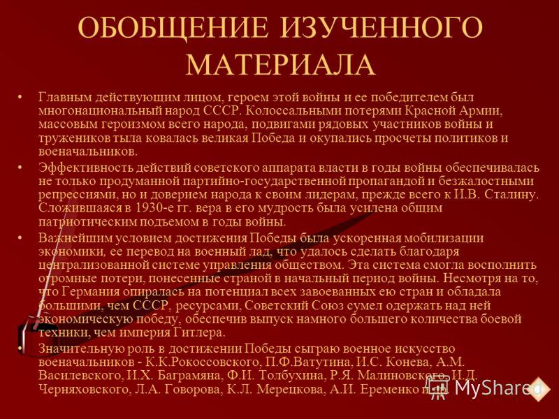 ОБОБЩЕНИЕ ИЗУЧЕННОГО МАТЕРИАЛА Главным действующим лицом, героем этой войны и ее победителем был многонациональный народ СССР. Колоссальными потерями Красной Армии, массовым героизмом всего народа, подвигами рядовых участников войны и тружеников тыла