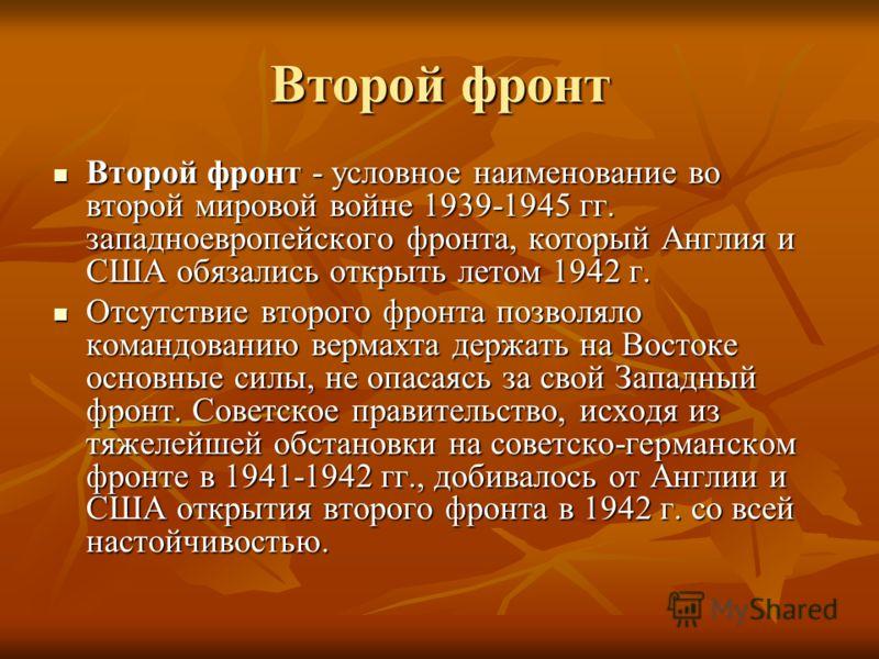 Второй фронт Второй фронт - условное наименование во второй мировой войне 1939-1945 гг. западноевропейского фронта, который Англия и США обязались открыть летом 1942 г. Второй фронт - условное наименование во второй мировой войне 1939-1945 гг. западн