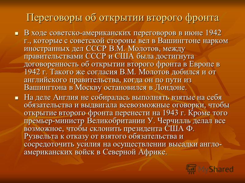 Переговоры об открытии второго фронта В ходе советско-американских переговоров в июне 1942 г., которые с советской стороны вел в Вашингтоне нарком иностранных дел СССР В.М. Молотов, между правительствами СССР и США была достигнута договоренность об о