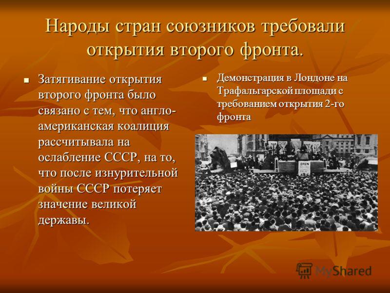 Народы стран союзников требовали открытия второго фронта. Затягивание открытия второго фронта было связано с тем, что англо- американская коалиция рассчитывала на ослабление СССР, на то, что после изнурительной войны СССР потеряет значение великой де