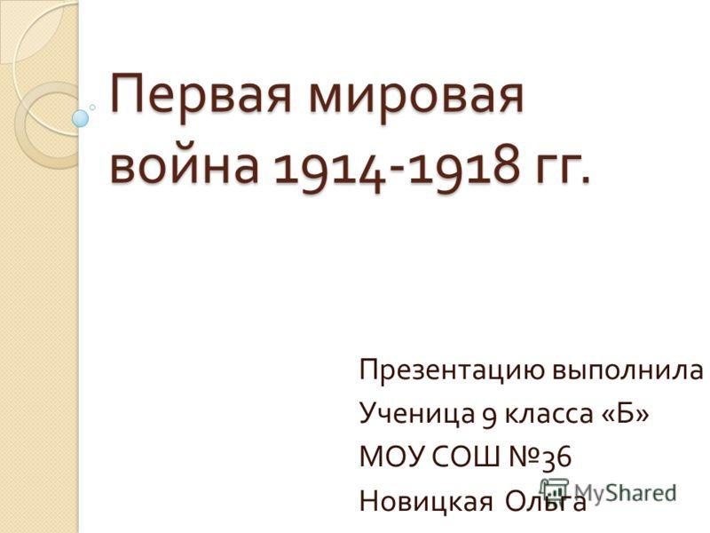 Первая мировая война 1914-1918 гг. Презентацию выполнила Ученица 9 класса « Б » МОУ СОШ 36 Новицкая Ольга