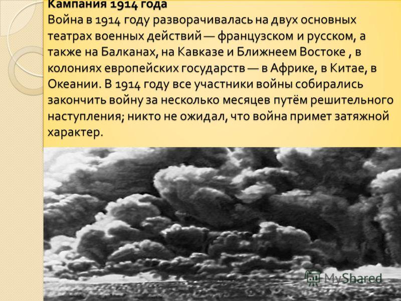 Кампания 1914 года Война в 1914 году разворачивалась на двух основных театрах военных действий французском и русском, а также на Балканах, на Кавказе и Ближнеем Востоке, в колониях европейских государств в Африке, в Китае, в Океании. В 1914 году все