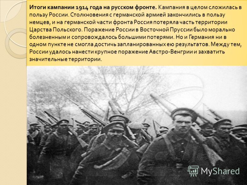 Итоги кампании 1914 года на русском фронте. Кампания в целом сложилась в пользу России. Столкновения с германской армией закончились в пользу немцев, и на германской части фронта Россия потеряла часть территории Царства Польского. Поражение России в