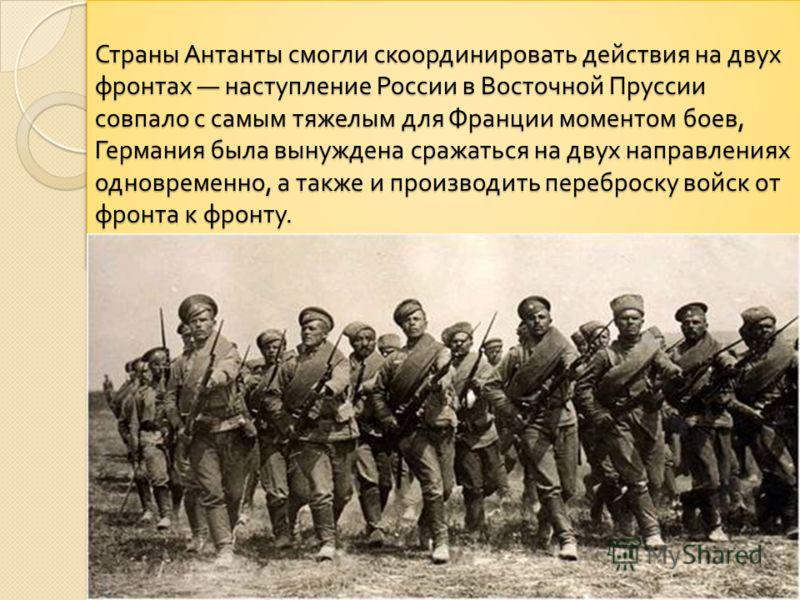 Страны Антанты смогли скоординировать действия на двух фронтах наступление России в Восточной Пруссии совпало с самым тяжелым для Франции моментом боев, Германия была вынуждена сражаться на двух направлениях одновременно, а также и производить перебр