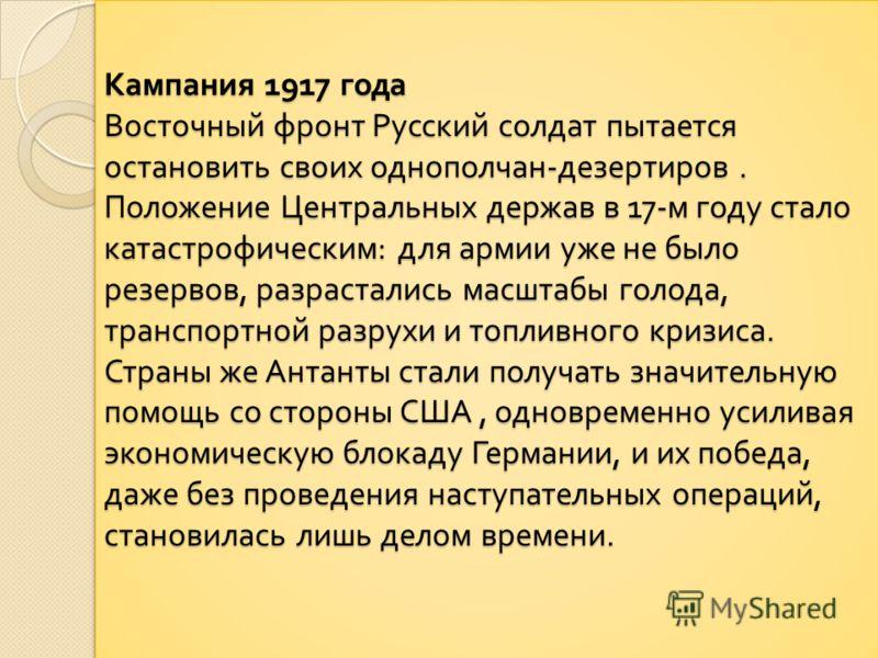 Кампания 1917 года Восточный фронт Русский солдат пытается остановить своих однополчан - дезертиров. Положение Центральных держав в 17- м году стало катастрофическим : для армии уже не было резервов, разрастались масштабы голода, транспортной разрухи