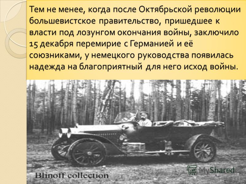 Тем не менее, когда после Октябрьской революции большевистское правительство, пришедшее к власти под лозунгом окончания войны, заключило 15 декабря перемирие с Германией и её союзниками, у немецкого руководства появилась надежда на благоприятный для