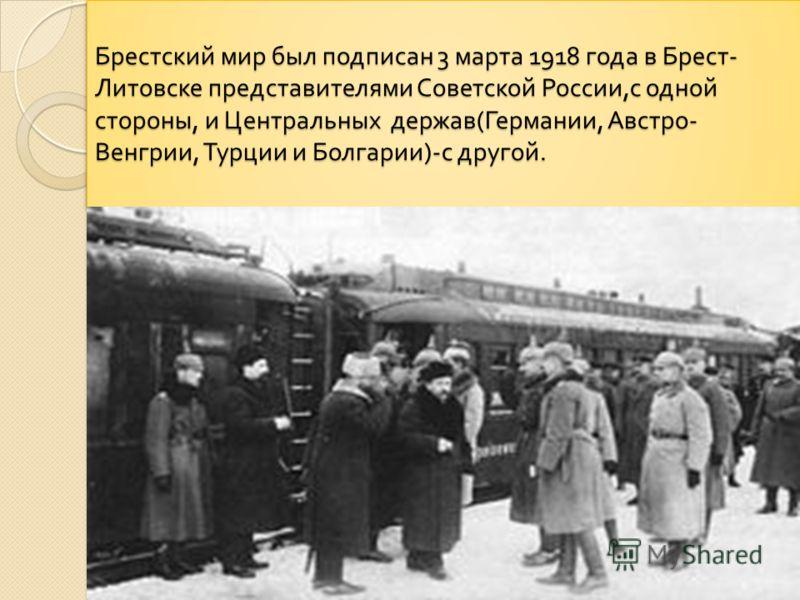 Брестский мир был подписан 3 марта 1918 года в Брест - Литовске представителями Советской России, с одной стороны, и Центральных держав ( Германии, Австро - Венгрии, Турции и Болгарии )- с другой.