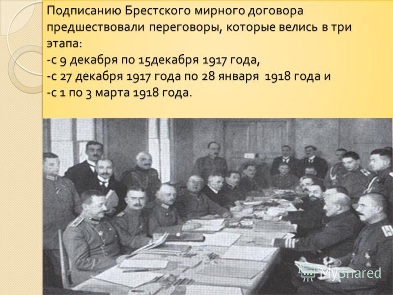 Подписанию Брестского мирного договора предшествовали переговоры, которые велись в три этапа : - с 9 декабря по 15 декабря 1917 года, - с 27 декабря 1917 года по 28 января 1918 года и - с 1 по 3 марта 1918 года.