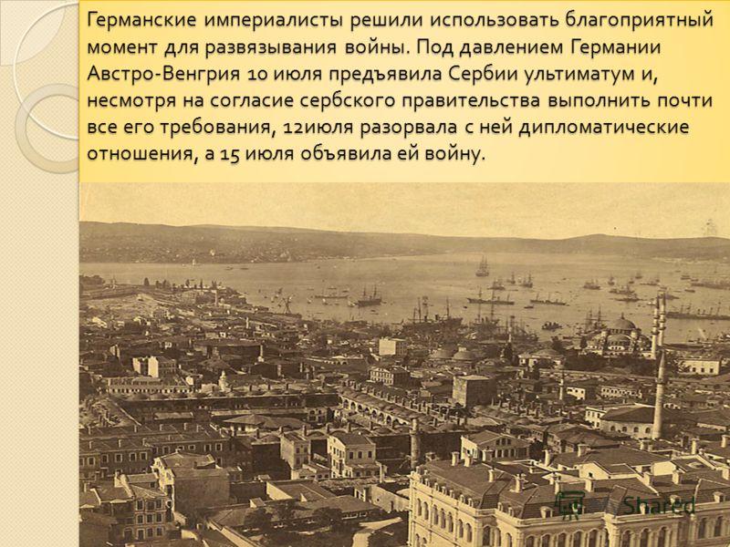 Германские империалисты решили использовать благоприятный момент для развязывания войны. Под давлением Германии Австро - Венгрия 10 июля предъявила Сербии ультиматум и, несмотря на согласие сербского правительства выполнить почти все его требования,