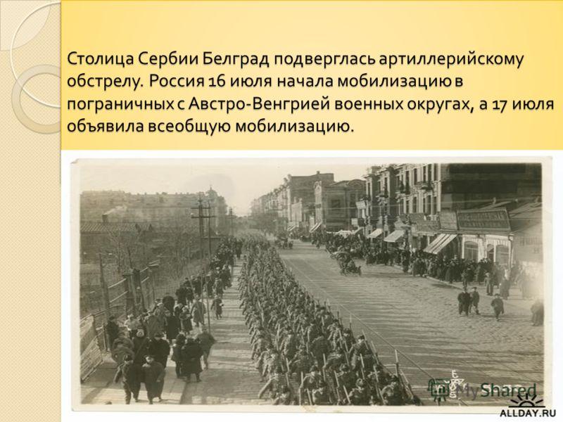 Столица Сербии Белград подверглась артиллерийскому обстрелу. Россия 16 июля начала мобилизацию в пограничных с Австро - Венгрией военных округах, а 17 июля объявила всеобщую мобилизацию.