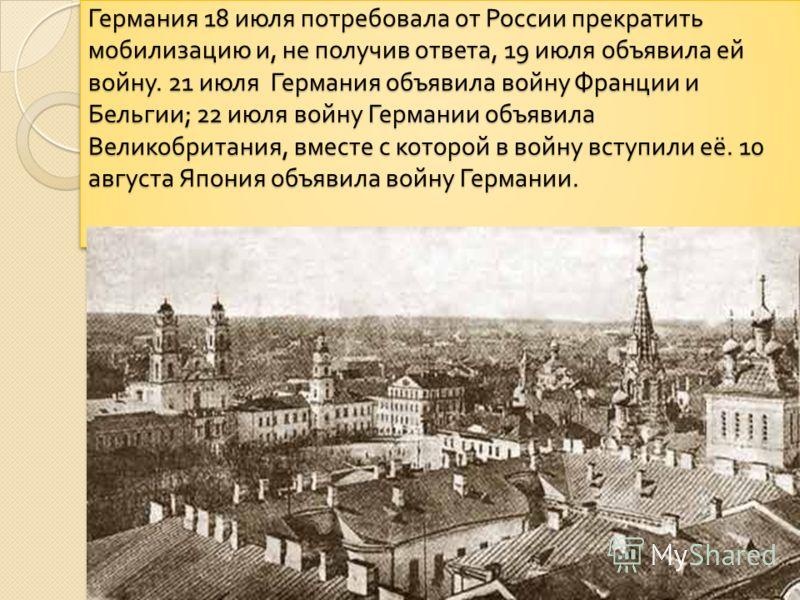 Германия 18 июля потребовала от России прекратить мобилизацию и, не получив ответа, 19 июля объявила ей войну. 21 июля Германия объявила войну Франции и Бельгии ; 22 июля войну Германии объявила Великобритания, вместе с которой в войну вступили её. 1