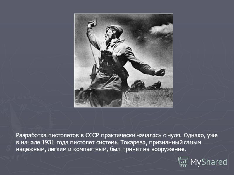 Разработка пистолетов в СССР практически началась с нуля. Однако, уже в начале 1931 года пистолет системы Токарева, признанный самым надежным, легким и компактным, был принят на вооружение.