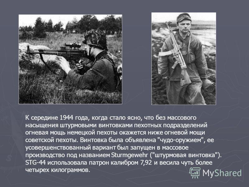 К середине 1944 года, когда стало ясно, что без массового насыщения штурмовыми винтовками пехотных подразделений огневая мощь немецкой пехоты окажется ниже огневой мощи советской пехоты. Винтовка была объявлена