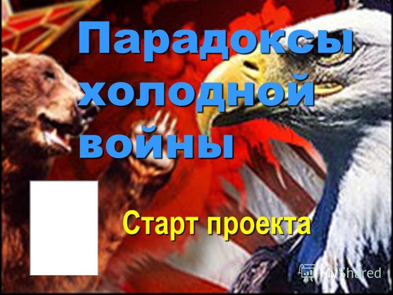 Парадоксы Парадоксы холодной холодной войны войны Старт проекта