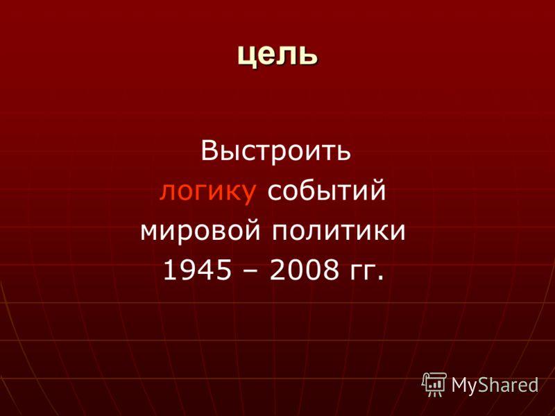цель Выстроить логику событий мировой политики 1945 – 2008 гг.
