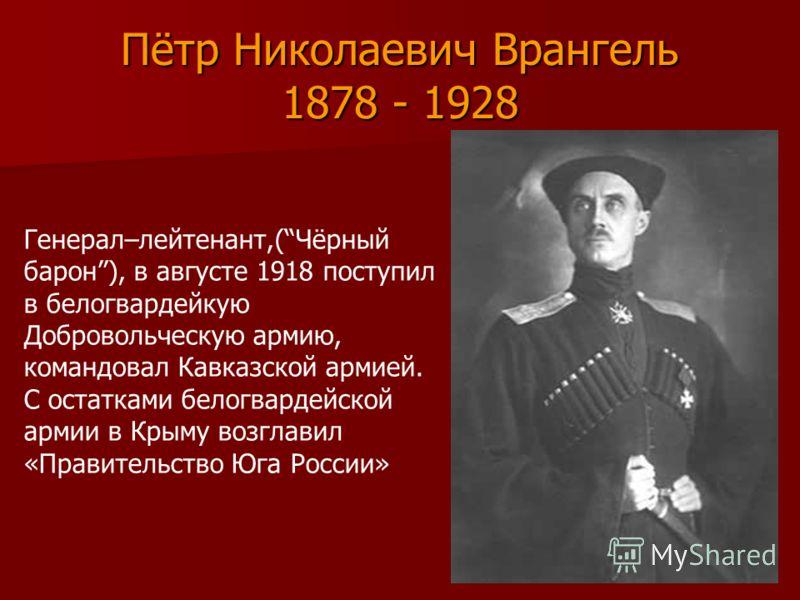Пётр Николаевич Врангель 1878 - 1928 Генерал–лейтенант,(Чёрный барон), в августе 1918 поступил в белогвардейкую Добровольческую армию, командовал Кавказской армией. С остатками белогвардейской армии в Крыму возглавил «Правительство Юга России»