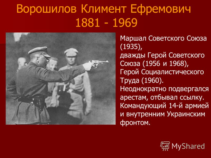 Маршал Советского Союза (1935), дважды Герой Советского Союза (1956 и 1968), Герой Социалистического Труда (1960). Неоднократно подвергался арестам, отбывал ссылку. Командующий 14-й армией и внутренним Украинским фронтом. Ворошилов Климент Ефремович
