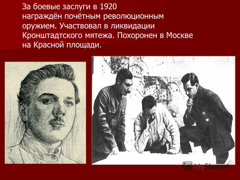 За боевые заслуги в 1920 награждён почётным революционным оружием. Участвовал в ликвидации Кронштадтского мятежа. Похоронен в Москве на Красной площади.
