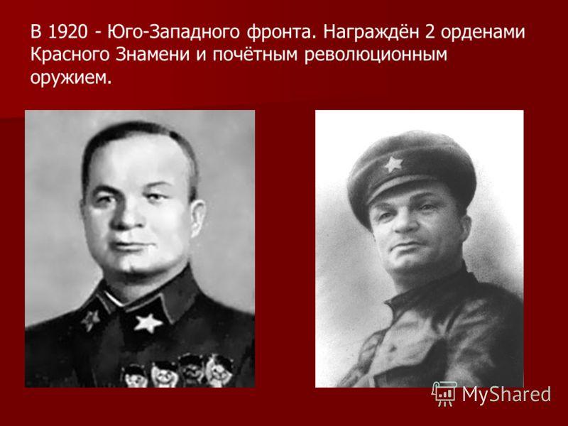 В 1920 - Юго-Западного фронта. Награждён 2 орденами Красного Знамени и почётным революционным оружием.