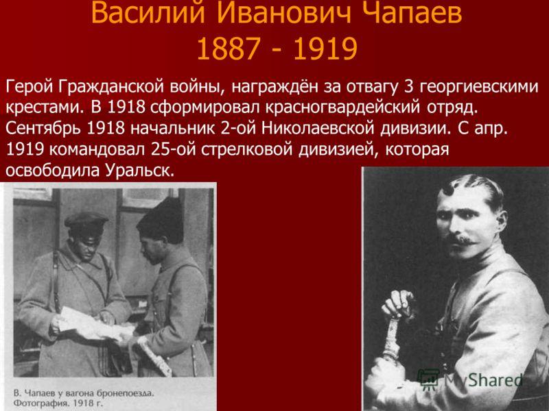 Василий Иванович Чапаев 1887 - 1919 Герой Гражданской войны, награждён за отвагу 3 георгиевскими крестами. В 1918 сформировал красногвардейский отряд. Сентябрь 1918 начальник 2-ой Николаевской дивизии. С апр. 1919 командовал 25-ой стрелковой дивизией