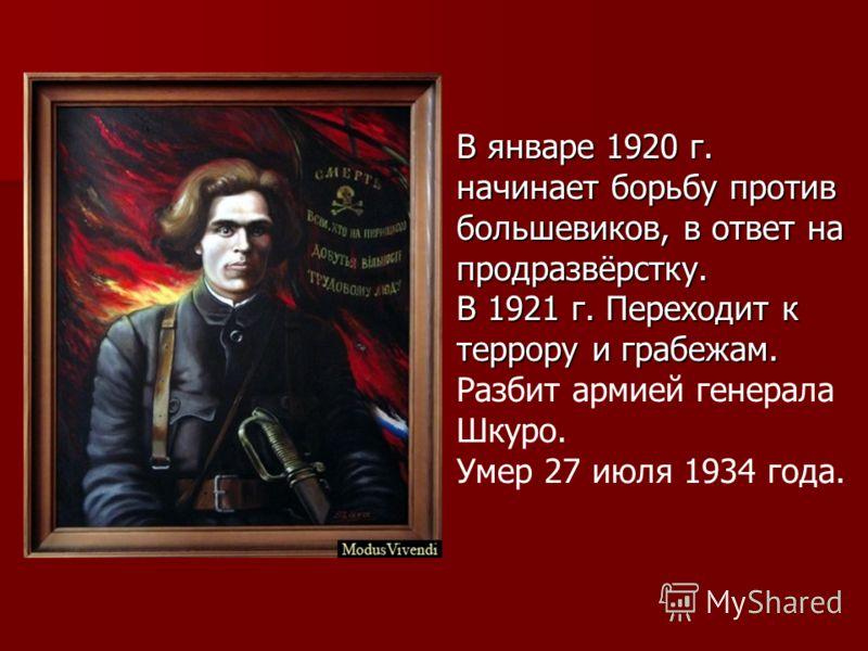 В январе 1920 г. начинает борьбу против большевиков, в ответ на продразвёрстку. В 1921 г. Переходит к террору и грабежам. В 1921 г. Переходит к террору и грабежам. Разбит армией генерала Шкуро. Умер 27 июля 1934 года.
