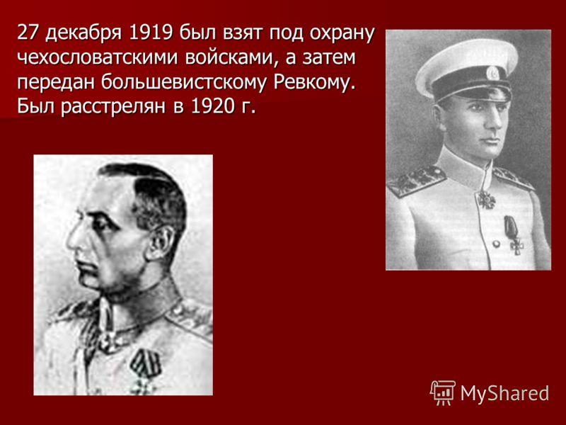 27 декабря 1919 был взят под охрану чехословатскими войсками, а затем передан большевистскому Ревкому. Был расстрелян в 1920 г.